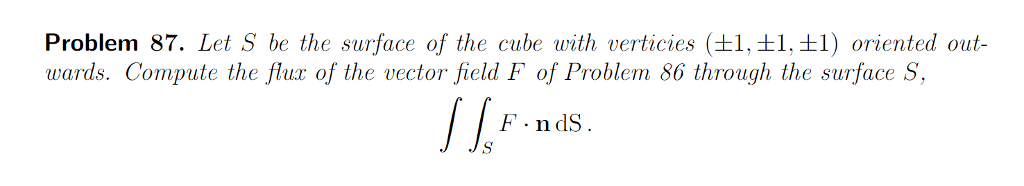Problem 87. Let S be the surface of the cube with vertices (±1土1土1) oriented out- F ndS