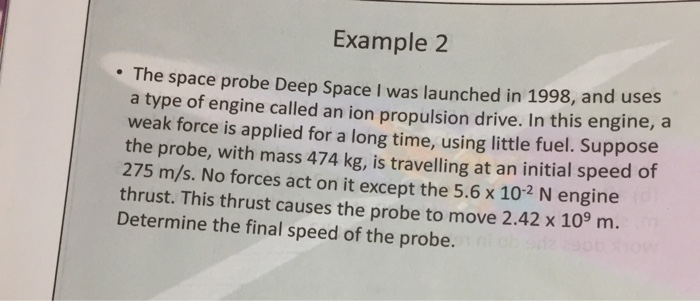 Example2 The space probe Deep Space I was launched in 1998, and uses a type of engine called an ion propulsion drive. In this