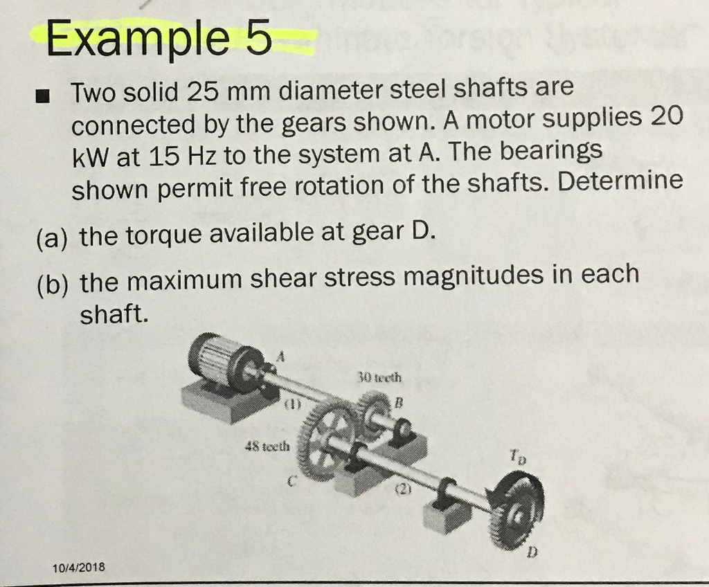 Example 5 Two solid 25 mm diameter steel shafts are connected by the gears shown. A motor supplies 20 kW at 15 Hz to the system at A. The bearings shown permit free rotation of the shafts. Determine (a) the torque available at gear D. (b) the maximum shear stress magnitudes in each shaft. 30 teeth 1) 48 teeth T2 C 10/4/2018