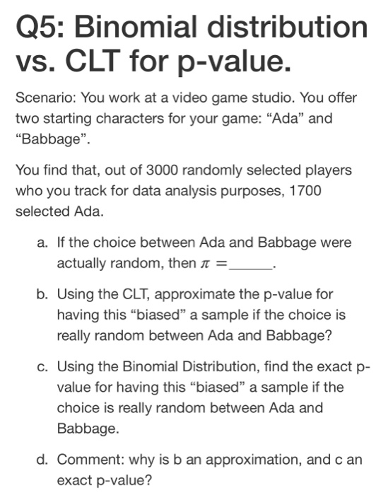 Q5: Binomial distribution vs. CLT for p-value. Scenario: You work at a video game studio. You offer two starting characters f