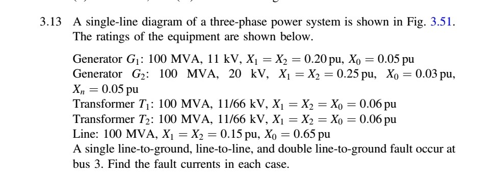 3.13 A single-line diagram of a three-phase power system is shown in Fig. 3.51. The ratings of the equipment are shown below Generator G: 100 MVA, 11 kV, Xi -X2-0.20 pu, Xo -0.05 pu Generator G2 : 100 MVA, 20 kV, Xi=X2=0.25 pu, Xo=0.03 pu, X,,-0.05 pu Transformer T: 100 MVA, 11/66 kV, Xi -X2-Xo 0.06 pu Transformer T2: 100 MVA, 11/66 kV, Xi-X2 = Xo 0.06 pu Line: 100 MVA, X,-X2 = 0.15 pu, Xo = 0.65 pu A single line-to-ground, line-to-line, and double line-to-ground fault occur at bus 3. Find the fault currents in each case