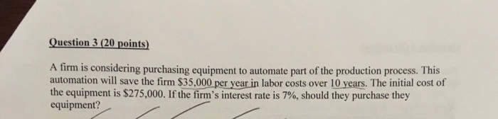 Question 3(20 points) A firm is considering purchasing equipment to automate part of the production process. This automation will save the firm $35,000 per year in labor costs over 10 years. The initial cost of the equipment is $275,000. If the firms interest rate is 7%, should they purchase they equipment?