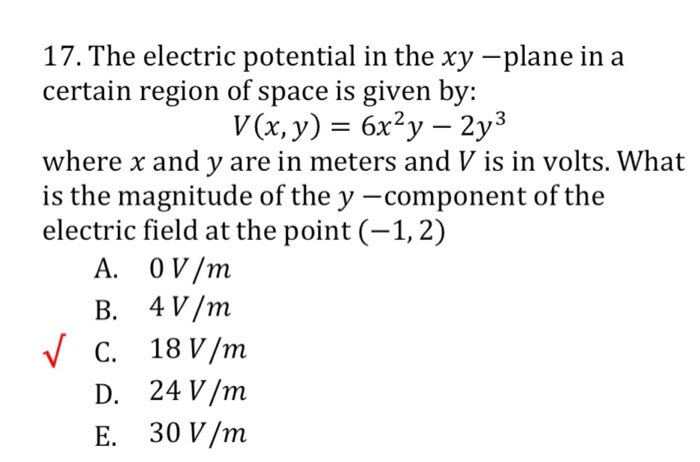 17. The electric potential in the xy -plane in a certain region of space is given by: where x and y are in meters and V is in volts. What is the magnitude of the y -component of the electric field at the point (-1,2) A. 0 V/m B. 4V/nm C. 18 V/m D. 24 V/m E. 30 V/m