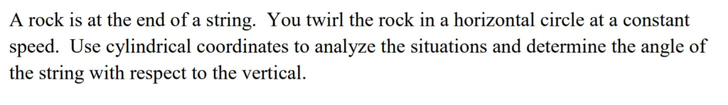 A rock is at the end of a string. You twirl the rock in a horizontal circle at a constant speed. Use cylindrical coordinates