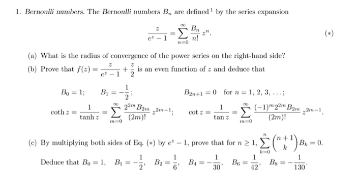 1. Bernoulli numbers. The Bernoulli numbers Bn are defined by the series expansion (a) What is the radius of convergence of the power series on the right-hand side? (b) Prove that f(2) e 1 is an even function of 2 and deduce that 2n+1 0 for n 1, 2, 3 2m B. 22 (-1) 22m 2m 2m, 2m-1 2m -1 cot 2 m coth tan (2m)! tanh (2m) 2 (c) By multiplying both sides of Eq. by e 1, prove that for n 21, SC Deduce that Bo 30 42 130