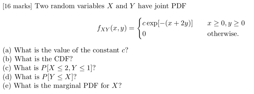 16 marks Two random variables X and Y have joint PDF c exp[-(x + 2y)] x 〉 0, y otherwise 0 (a) What is the value of the constant c? (b) What is the CDF? (c) What is PX K2, Y K 1]? (d) What is PY X]? (e) What is the marginal PDF for X?
