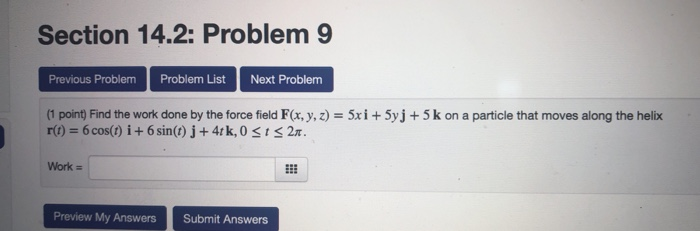 Section 14.2: Problem Previous ProblemProblem List Next Problem (1 point) Find the work done by the force field F(x, y, z) = 5x i + 5yj + 5 k on a particle that moves along the helix Work Preview My AnswersSubmit Answers