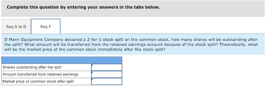 Complete this question by entering your answers in the tabs below. Req A to DReq F If Mann Equipment Company declared a 2-for-1 stock split on the common stock, how many shares will be outstanding after the split? What amount will be transferred from the retained earnings account because of the stock split? Theoretically, what will be the market price of the common stock immediately after the stock split? Shares outstanding after the split Amount transferred form retained earnings Market price of common stock after split
