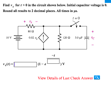 Find v for t >0 in the circuit shown below. Initial capacitor voltage is 0 Round all results to 2 decimal places. All times in μs. t=0 + x 80 Ω -t View Details of Last Check Answer