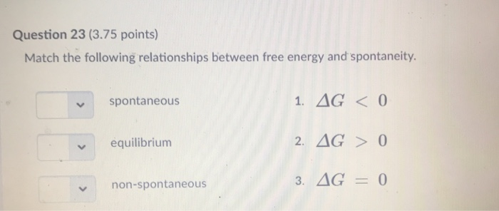 Question 23 (3.75 points) Match the following relationships between free energy and spontaneity. 1. AG< 0 2. AG 0 3. AG 0 spontaneous equilibrium non-spontaneous