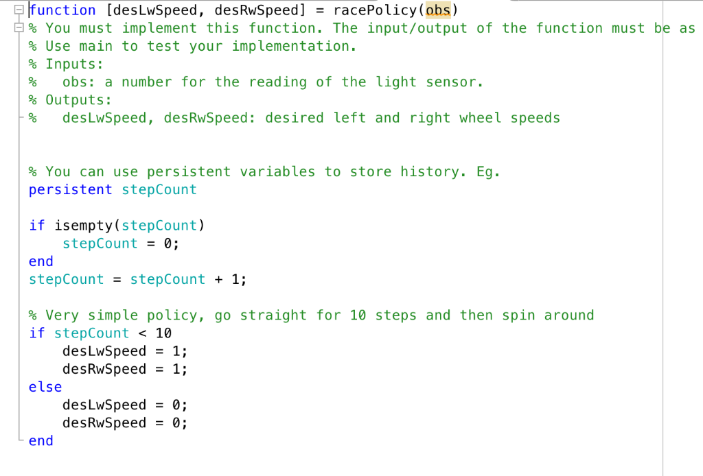 function [desLwSpeed, desRwSpeed] racePolicy (obs) % You must implement this function. The input/output of the function must