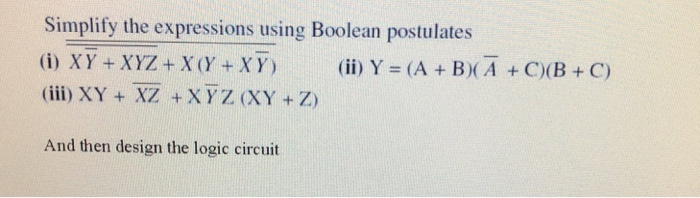 Simplify the expressions using Boolean postulates (i) XY+XYZ + X(Y+XY) (ii) Y = (A + B)(A+C)( B + C) (ii) XY + XZ +XYZ (XY +Z And then design the logic circuit
