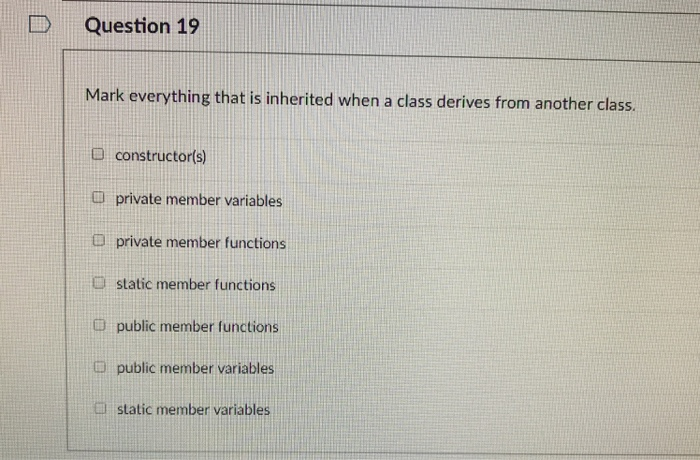 Question 19 Mark everything that is inherited when a class derives from another class. D constructor(s) i private member variables a private member functions D static member functions public member functions public member variables l static member variables