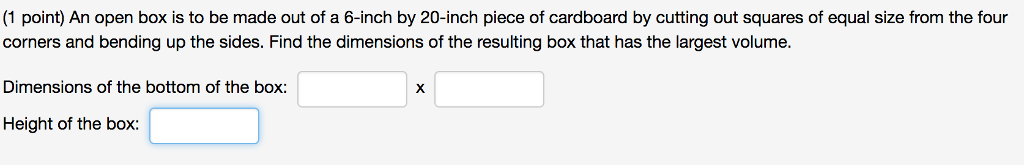 (1 point) An open box is to be made out of a 6-inch by 20-inch piece of cardboard by cutting out squares of equal size from the four corners and bending up the sides. Find the dimensions of the resulting box that has the largest volume. Dimensions of the bottom of the box: Height of the box: