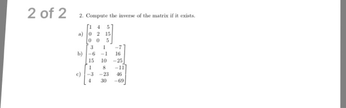 2 of 2 2. Compute the inverse of the matrix if it exists. 1 4 5 a) 0 2 15 0 0 5 b) -6 -1 16 15 10 25 c) -3 -23 46 30 -69