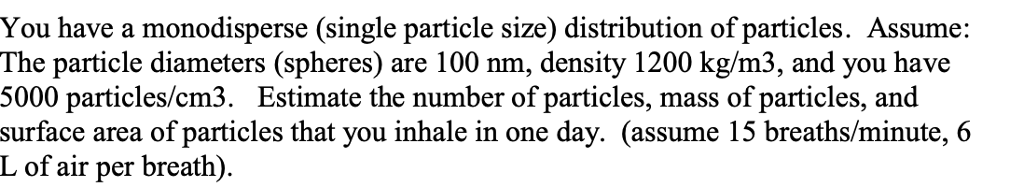You have a monodisperse (single particle size) distribution of particles. Assume: The particle diameters (spheres) are 100 nm, density 1200 kg/m3, and you have 5000 particles/cm3. Estimate the number of particles, mass of particles, and surface area of particles that you inhale in one day. (assume 15 breaths/minute,6 L of air per breath).