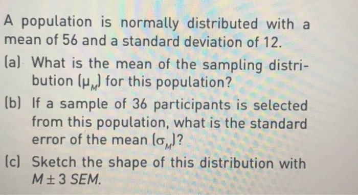 A population is normally distributed with a mean of 56 and a standard deviation of 12. 1 a) What is the mean of the sampling distri- bution ( for this population? [b) If a sample of 36 participants is selected from this population, what is the standard error of the mean (o.]? (c) Sketch the shape of this distribution with M ±3 SEM.
