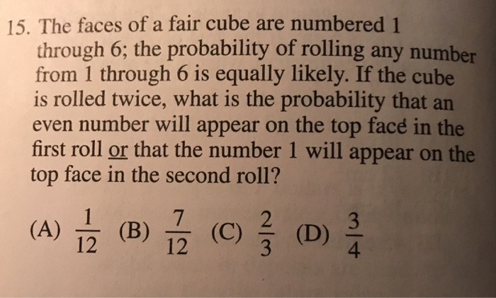 15. The faces of a fair cube are numbered 1 through 6; the probability of rolling any number from 1 through 6 is equally likely. If the cube is rolled twice, what is the probability that an even number will appear on the top face in the first roll or that the number 1 will appear on the top face in the second roll? 를 클 (A) (B) (C) (D) 12 12 4