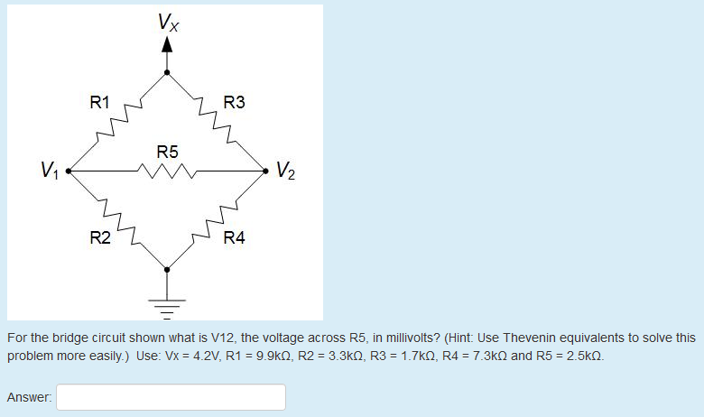 R1 R3 R5 V2 R2 R4 For the bridge circuit shown what is V12, the voltage across R5, in millivolts? (Hint: Use Thevenin equivalents to solve this problem more easily.) Use: Vx 4.2V, R1 9 9kΩ, R2 = 33k . R3 = 1.7kΩ, R4 = 7.3kΩ and R5-2.5k Answer