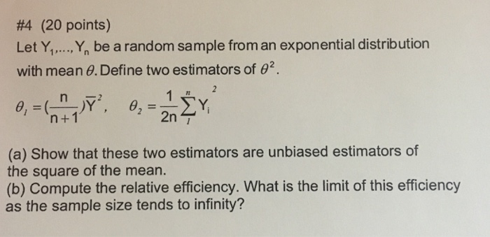 #4 (20 points) Let .,Ybe a random sample from an exponential distribution with mean θ. Define two estimators of θ rt n +1 2 2n (a) Show that these two estimators are unbiased estimators of the square of the mean. (b) Compute the relative efficiency. What is the limit of this efficiency as the sample size tends to infinity?