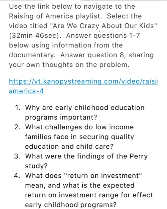 Use the link below to navigate to the Raising of America playlist. Select the video titled Are We Crazy About Our Kids (32min 46sec). Answer questions 1-7 below using information from the documentary. Answer question 8, sharing your own thoughts on the problem https://vt.kanopystreaming.com/video/raisi america-4 1. Why are early childhood education programs important? 2. What challenges do low income families face in securing quality education and child care? 3. What were the findings of the Perry study? 4. What does return on investment mean, and what is the expected return on investment range for effect early childhood programs?
