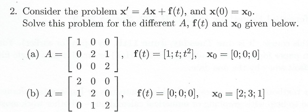 2. Consider the problem x = Ax f(t), and x(0) Solve this problem for the different A, f(t) and xo given below. 1 0 0 f(t) [1