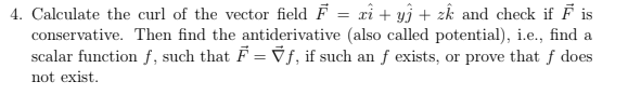 4. Calculate the curl of the vector field Fzk and check if Fis conservative. Then find the antiderivative (also called potential), ie, find a scalar function f, such that F 1, if such an f exists, or prove that f does not exist.