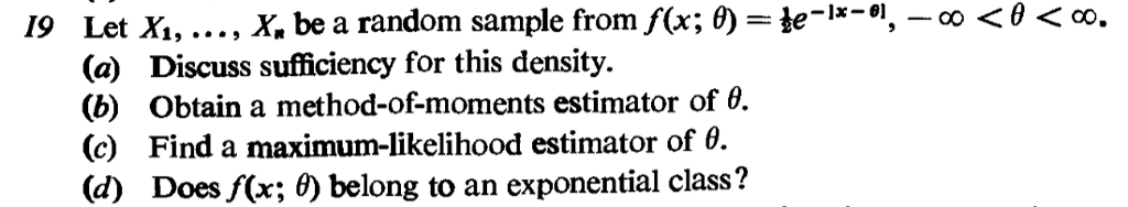 , X. be a random sample from f(x;の-e-la-ol, . 0 < θ < co, Let X, (a) (b) (c) (d) 19 Discuss sufficiency for this density. Obtain a method-of-moments estimator of θ. Find a maximum-likelihood estimator of θ. Does f(x; 6) belong to an exponential class?