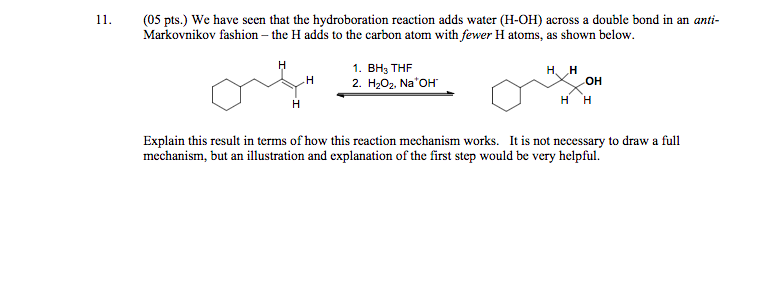 1 (05 pts.) We have seen that the hydroboration reaction adds water (H-OH) across a double bond in an ani Markovnikov fashion -the H adds to the carbon atom with fewer H atoms, as shown below. 1. BH3 THF 2. H202, Na OH H. H он НН Explain this result in terms of how this reaction mechanism works. It is not necessary to draw a full mechanism, but an illustration and explanation of the first step would be very helpful.
