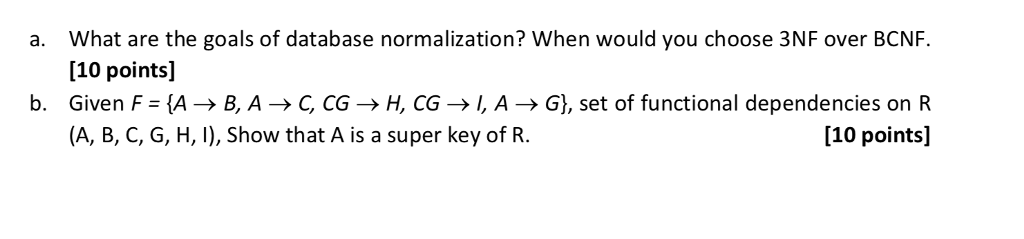 What are the goals of database normalization? when would you choose 3NF over BCNF. [10 points] Given F = {A → B, A → ς CG → H, CG → I, A → G), set of functional dependencies on R (A, B, C, G, H, I), Show that A is a super key of R. a. b. [10 points]