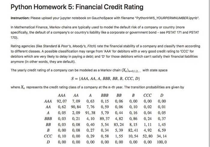 Python Homework 5: Financial Credit Rating Instruction: Please upload your jupyter notebook on GauchoSpace with filename PythonHW5 YOURPERMNUMBER.ipynb In Mathematical Finance, Markov chains are typically used to model the default risk of a company or country (more specifically, the default of a companys or countrys liability like a corporate or government bond see PSTAT 171 and PSTAT 170) Rating agencies (like Standard& Poors, Moodys, Fitch) rate the financial stability of a company and classify them according to different classes. A possible classification may range from AAA for debitors with a very good credit rating to CCC for debitors which are very likely to delay in paying a debt; and D for those debitors which cant satisfy their financial labilities anymore (in other words, they are default). The yearly credit rating of a company can be modeled as a Markov chain (Xn)n01, with state space where Xn represents the credit rating class of a company at the n-th year. The transition probabilities are given by ААА АА А ВВВ ВВ В ССС AAA 92,07 7,09 0,63 0,15 0,06 0,00 0,00 0,00 AA 0,62 90, 84 7,76 0,59 0,06 0,10 0,02 0,01 A 0,05 2,09 91,385,79 0,44 0,16 0,04 0,05 ВВВ 0,03 0, 21 4,10 89,37 4,82 0,86 0, 24 0,37 BB 0,03 0,08 0,40 5,54 83,24 8, 15 1,11 1,45 B 0,00 0,08 0,27 0,34 5,39 82,41 4,92 6,59 CCC 0, 10 0, 00 0,29 0,58 55 10,54 52, 80 34,14 D 0,00 0,00 0,00 0,00 0,00 0,00 0,00 100,0