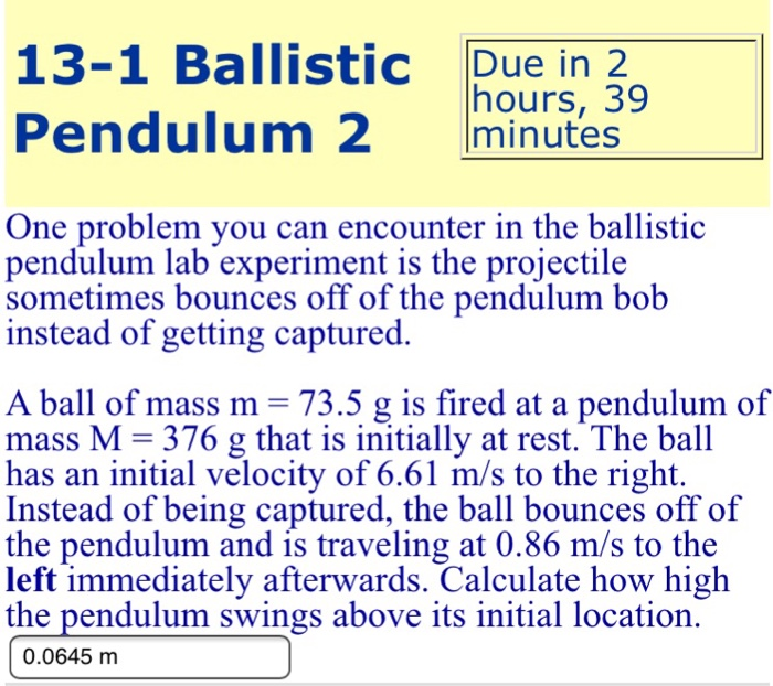 the ballistic pendulum After the collision, the collective mass of the ball and ballistic pendulum moves to some new height above its initial height, at which the velocity becomes zero in this case, energy was conserved, and the loss of ke is equal to the gain of gpe activity 1: calculating initial velocity from pendulum angle.