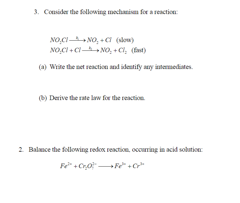 3. Consider the following mechanism for a reaction: NOCNO, +Cl (slow) NOCl + Cl-, NO. Cl: (fast) (a) Write the net reaction and identify any intermediates (b) Derive the rate law for the reaction. 2. Balance the following redox reaction, occurring in acid solution: