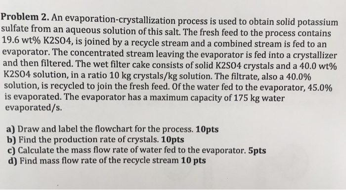 Problem 2. sulfate from an aqueous solution of this salt. The fresh feed to the process contains 19.6 wt% K2504, is joined by a recycle stream and a combined stream is fed to an evaporator. The concentrated stream leaving the evaporator is fed into a crystallizer and then filtered. The wet filter cake consists of solid K2S04 crystals and a 40.0 wt% K2504 solution, in a ratio 10 kg crystals/kg solution. The filtrate, also a 40.0% solution, is recycled to join the fresh feed. Of the water fed to the evaporator, 45.0% is evaporated. The evaporator has a maximum capacity of 175 kg water evaporated/s. An evaporation-crystallization process is used to obtain solid potassium a) Draw and label the flowchart for the process. 10pts b) Find the production rate of crystals. 10pts c) Calculate the mass flow rate of water fed to the evaporator. 5pts d) Find mass flow rate of the recycle stream 10 pts