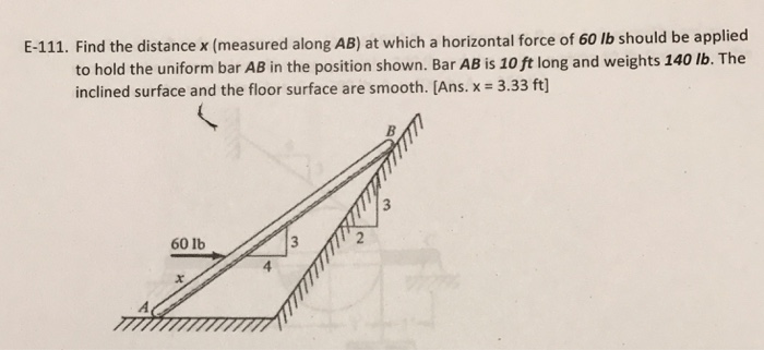 E-111. Find the distance x (measured along AB) at which a horizontal force of 60 lb should be applied to hold the uniform bar AB in the position shown. Bar AB is 10 ft long and weights 140 lb. The inclined surface and the floor surface are smooth. [Ans. x = 3.33 ft] 60 lb 4
