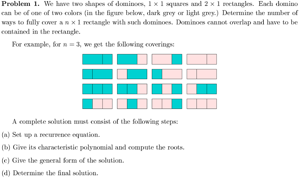 roblem 1. We have can be of one of two colors (in the figure below, dark grey or light grey.) Determine the number of ways to fully cover a n × 1 rectangle with such dominoes. Dominoes cannot overlap and have to be contained in the rectangle For example, for n - 3, we get the following coverings: A complete solution must consist of the following steps: (a) Set up a recurrence equation. (b) Give its characteristic polynomial and compute the roots. (c) Give the general form of the solution. (d) Determine the final solution