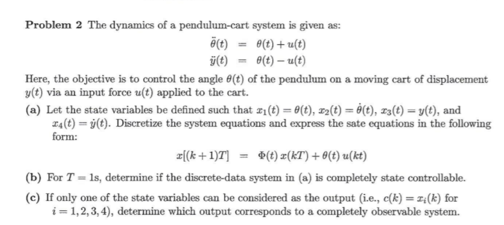Problem 2 The dynamics of a pendulum-cart system is given as: θ(t) θ(t)+a(t) it)t)-u(t) Here, the objective is to control the angle θ(t) of the pendulum on a moving cart of displacement y(t) via an input force u(t) applied to the cart (a) Let the state variables be defined such that i(t)-(t), 2(t) (t), 3(t)), and 4(t)(t). Discretize the system equations and express the sate equations in the following form: (b) For T 1s, determine if the discrete-data system in (a) is completely state controllable. (c) If only one of the state variables can be considered as the output (i.e., c(k)(k) for i 1,2,3,4), determine which output corresponds to a completely observable system.