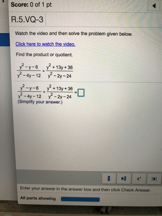 Score: 0 of 1 pt R.5.VQ-3 Watch the video and then solve the problem given below. Click here to watch the video Find the product or quotient. y-y-+13y+36 -4y-12 y -2y-24 -y-6 y? +13y+36 y -4y-12 y-2y-24 4y-12 y2- Simplify your answer.) Enter your answer in the answer box and then click Check Answer. All parts showing