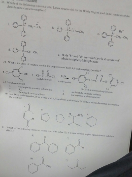 mation 38. Which of the following is (are) a valid Lewis structurets) forthe Witig reagent used chemiluminescent chromophore? Wittig reagent used in the synthesis of the Br P-CH2-CH2 P- CH2-CH P=CH-CH3 e. Both b and d are valid Lewis structures of ethylenetriphenylphosphorane 39. What is the class of reaction used in the preparation of bist2.4 6-trichloropheny)oxalate? CI Cl CI 2 Cl OH +CI-C-C-C oxalyl chloride iethylamine Cl CI bist2.4.6-trichlorophenylosalate CI 2.4 6-trichlorophenol electrophilic aromatic substitution Su2 Bronsted-Lowry acid-base b. acleophilic aromatic addition 40. In a Diels-Alder reaction if we started with 13-butadienc, which would be the best alkene dienophile to complete the reaction? CH3 41. Which of the following chemicals should react with iodine (1,) im a basic solution to give a precipitate ofodoo (HC1)7 A) D)