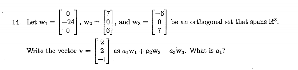 14. Let w--24, w20, and w0be an orthogonal set that spans R3. Write the vector v = | 2 | as aiW1 + a2w2 + a3w3. What is a?