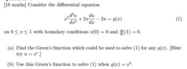 18 marks Consider the differential equation d2u. du g(z) (1) 2u dr on 0 S z S 1 with boundary conditions u(0) 0 and du (1) 0 (a Find the Greens function which could be used to solve (1) for any g(z). Hint: try u (b) Use this Greens function to solve (1) when g(a) 2.