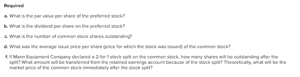 Required a. What is the par value per share of the preferred stock? b. What is the dividend per share on the preferred stock? c. What is the number of common stock shares outstanding? d. What was the average issue price per share (price for which the stock was issued) of the common stock? f. If Mann Equipment Company declared a 2-for-1 stock split on the common stock, how many shares will be outstanding after the split? What amount will be transferred from the retained earnings account because of the stock split? Theoretically, what will be the market price of the common stock immediately after the stock split?