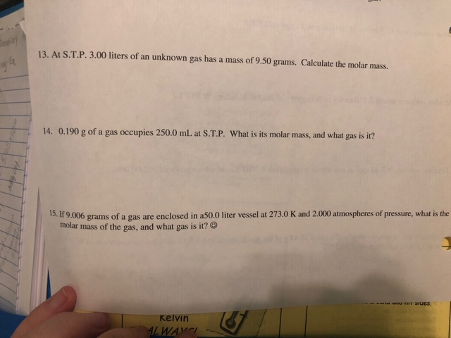 13. At S.T.P. 3.00 liters of an unknown gas has a mass of 9.50 grams. Calculate the molar mass. 14. 0.190 g of a gas occupies 250.0 mL at S.T.P. What is its molar mass, and what gas is it? 15,IF 9,006 grams of a gas are enclosed in as0.0 liter vessel at 273.0 K and 2.000 atmospheres of pressure, what is the molar mass of the gas, and what gas is it? kelvin
