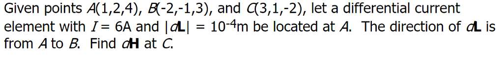 Given points A( 1,2,4), 6f2,-13, and 3,1,-2), let a differential current element with「= 6A and IaLÍ = 10-4m be located at A. The direction of aL is from A to B. Find dH at C