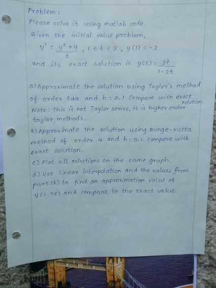Problem: Please solve it using mallab code Given the initial value problem, and its exact solution is yct)-2t a)Approximate the solution using Tayloys methad o order two and h o.1 Compave with exact Note: This is not Taylor serwes, it is higher order taylor methods. b) Approx imate the solution using Runge-kutta method ot 0γ devy and h: o..com fore urth exact solurtion. c) Plot all soluutions on the same graph solution d) Use lineay interpolation and the values from d) port (b) to find an appvoximation value of y ct 75) and compane to the txact value.
