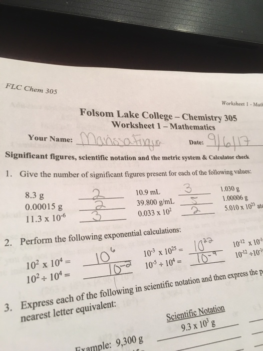 FLC Chem 305 Worksheet 1-Mat Folsom Lake College-Chemistry 305 Worksheet 1-Mathematics Your Name:ans0110 Date: Significant figures, scientific notation and the metrie system & Calculator check 1. Give the number of significant figures present for each of the following values: 8.3 g 0.000 11.3 x 106 10.9 mL100006 39.800 g/mL 0.033 x 102-2-5.010 x 1023 at 3 5.010x103 ato 030 g 15g 2. Perform the following exponential calculations: 103 x 1025= 10° ÷ 104 1012 x 10 1012 ÷101 -1 102 x 10= 102+10% - Express each of the following in scientific notation and then Express each of the following in scientific notation and then expres he p 3. Scientific Notation 9.3 x 10 g nearest letter equivalent: Frample: 9,300 g