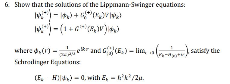 6. Show that the solutions of the Lippmann-Swinger equations: 1, satisfy the where φk (r) = (2t)2/3 eikr and Gay (Ek) Schrodinger Equations eikr and G(ER lim E 0 Ek-H(o)tie