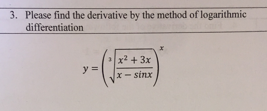 Please find the derivative by the method of logarithmic differentiation 3. x - sinx