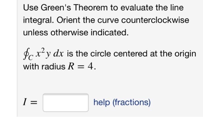Use Greens Theorem to evaluate the line integral. Orient the curve counterclockwise unless otherwise indicated fc xy dx is the circle centered at the origirn with radius R-4 help (fractions)