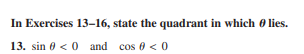 In Exercises 13-16, state the quadrant in which θ lies. 13. sin θ < 0 and cos θ < 0